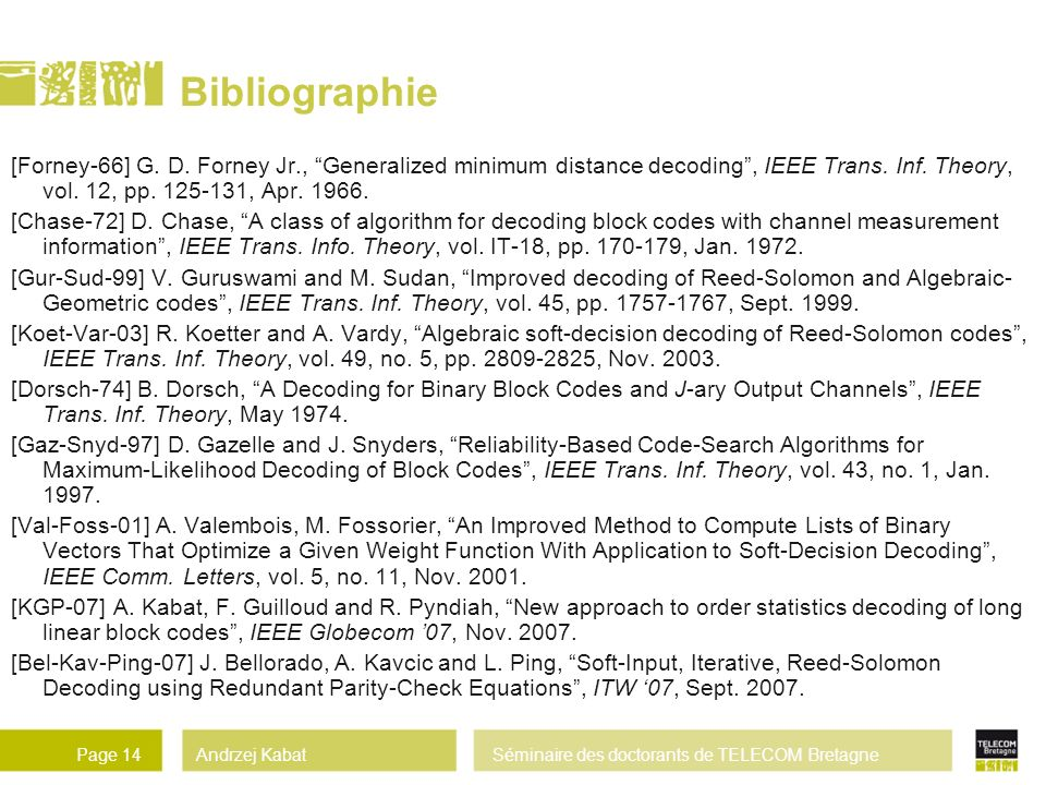 Bibliographie [Forney-66] G. D. Forney Jr., Generalized minimum distance decoding , IEEE Trans. Inf. Theory, vol. 12, pp. 125-131, Apr. 1966.